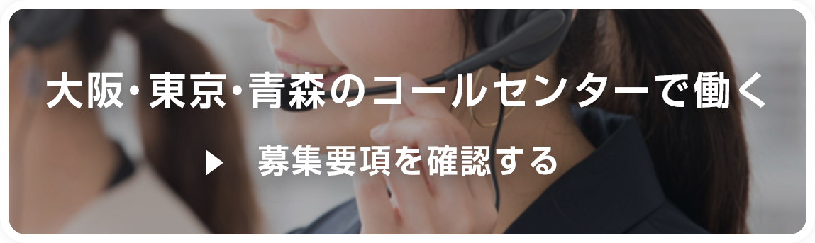 大阪・東京・青森のコールセンターで働く 募集要項を確認する